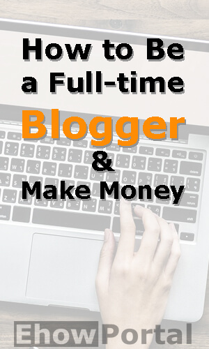 How to Be a Full-time Blogger & Make Money